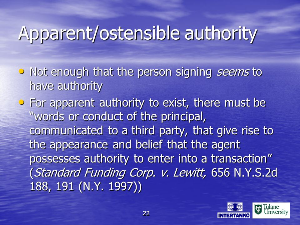 22 Apparent/ostensible authority Not enough that the person signing seems to have authority Not enough that the person signing seems to have authority For apparent authority to exist, there must be words or conduct of the principal, communicated to a third party, that give rise to the appearance and belief that the agent possesses authority to enter into a transaction (Standard Funding Corp.