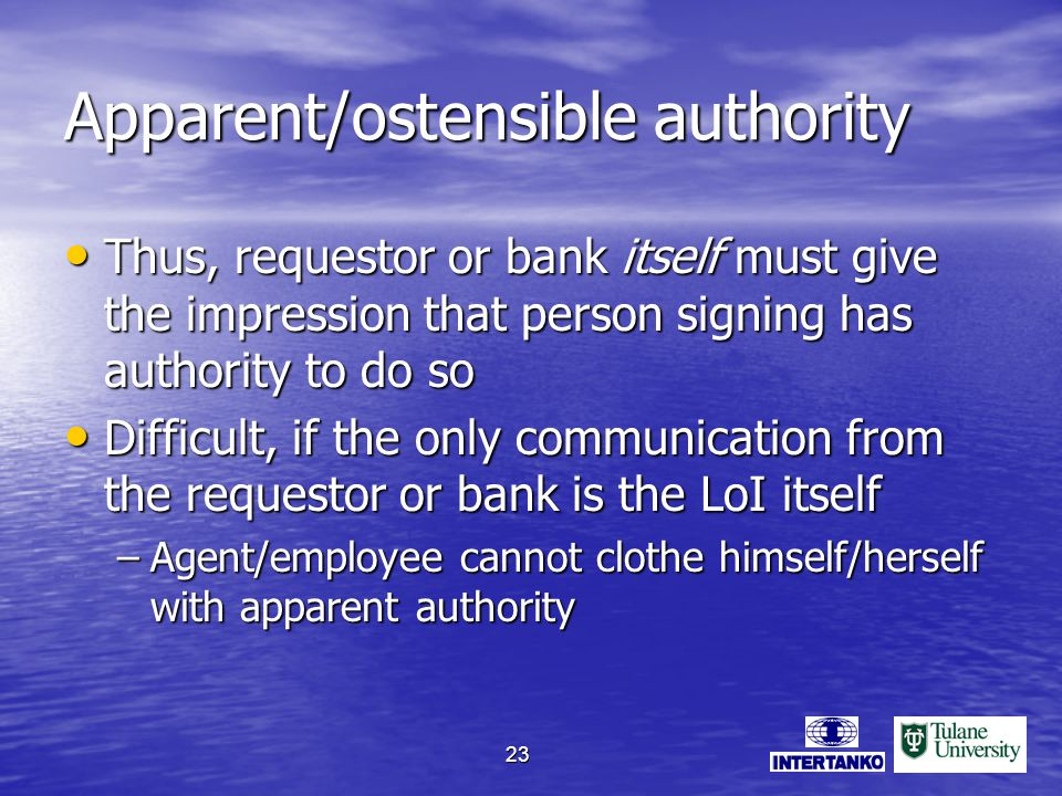 23 Apparent/ostensible authority Thus, requestor or bank itself must give the impression that person signing has authority to do so Thus, requestor or bank itself must give the impression that person signing has authority to do so Difficult, if the only communication from the requestor or bank is the LoI itself Difficult, if the only communication from the requestor or bank is the LoI itself –Agent/employee cannot clothe himself/herself with apparent authority