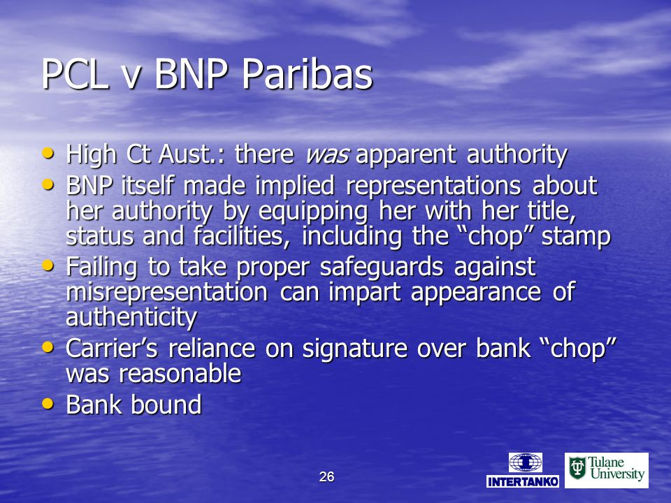 26 PCL v BNP Paribas High Ct Aust.: there was apparent authority High Ct Aust.: there was apparent authority BNP itself made implied representations about her authority by equipping her with her title, status and facilities, including the chop stamp BNP itself made implied representations about her authority by equipping her with her title, status and facilities, including the chop stamp Failing to take proper safeguards against misrepresentation can impart appearance of authenticity Failing to take proper safeguards against misrepresentation can impart appearance of authenticity Carriers reliance on signature over bank chop was reasonable Carriers reliance on signature over bank chop was reasonable Bank bound Bank bound