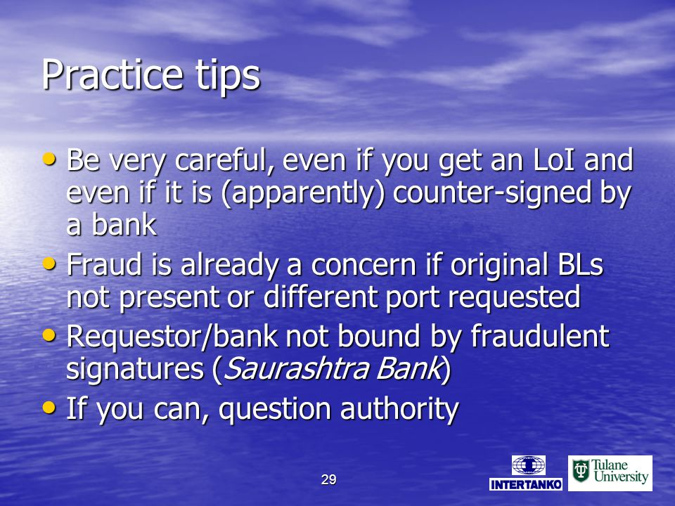 29 Practice tips Be very careful, even if you get an LoI and even if it is (apparently) counter-signed by a bank Be very careful, even if you get an LoI and even if it is (apparently) counter-signed by a bank Fraud is already a concern if original BLs not present or different port requested Fraud is already a concern if original BLs not present or different port requested Requestor/bank not bound by fraudulent signatures (Saurashtra Bank) Requestor/bank not bound by fraudulent signatures (Saurashtra Bank) If you can, question authority If you can, question authority