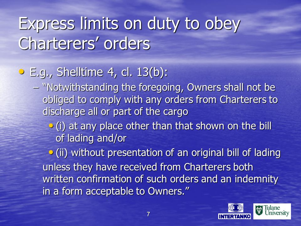 7 Express limits on duty to obey Charterers orders E.g., Shelltime 4, cl.
