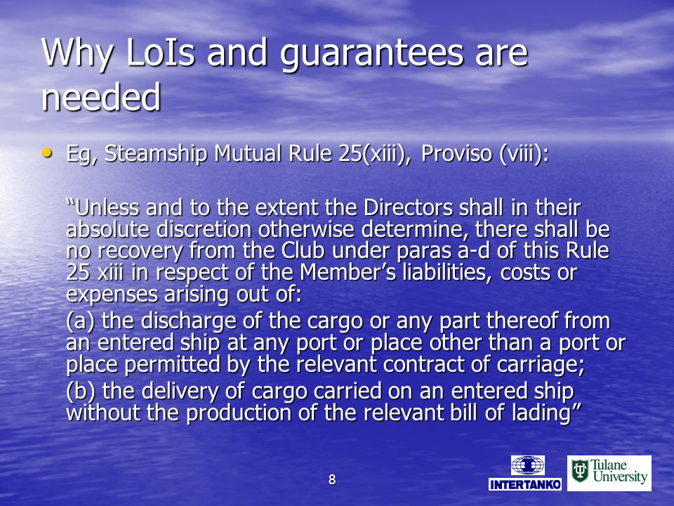 8 Why LoIs and guarantees are needed Eg, Steamship Mutual Rule 25(xiii), Proviso (viii): Eg, Steamship Mutual Rule 25(xiii), Proviso (viii): Unless and to the extent the Directors shall in their absolute discretion otherwise determine, there shall be no recovery from the Club under paras a-d of this Rule 25 xiii in respect of the Members liabilities, costs or expenses arising out of: (a) the discharge of the cargo or any part thereof from an entered ship at any port or place other than a port or place permitted by the relevant contract of carriage; (b) the delivery of cargo carried on an entered ship without the production of the relevant bill of lading