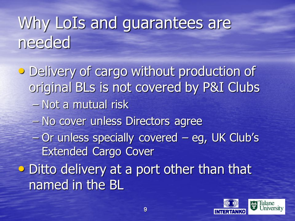 9 Why LoIs and guarantees are needed Delivery of cargo without production of original BLs is not covered by P&I Clubs Delivery of cargo without production of original BLs is not covered by P&I Clubs –Not a mutual risk –No cover unless Directors agree –Or unless specially covered – eg, UK Clubs Extended Cargo Cover Ditto delivery at a port other than that named in the BL Ditto delivery at a port other than that named in the BL