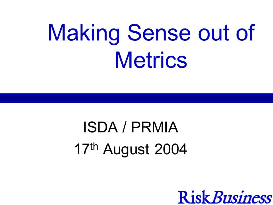 Making Sense out of Metrics ISDA / PRMIA 17 th August 2004