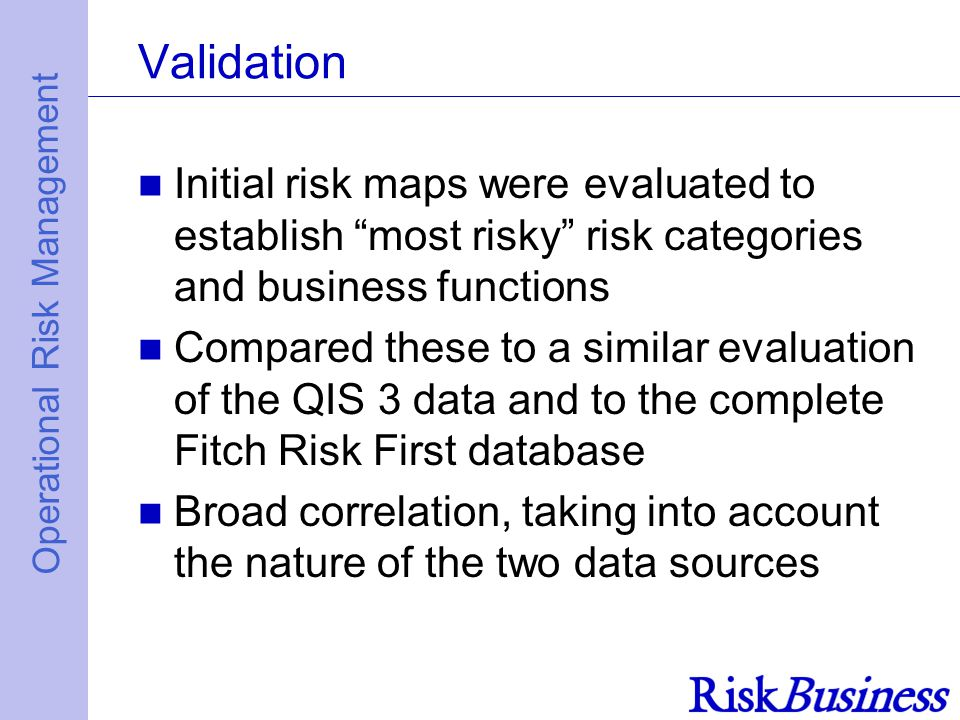 Operational Risk Management Validation Initial risk maps were evaluated to establish most risky risk categories and business functions Compared these to a similar evaluation of the QIS 3 data and to the complete Fitch Risk First database Broad correlation, taking into account the nature of the two data sources