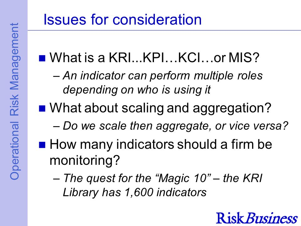 Operational Risk Management Issues for consideration What is a KRI...KPI…KCI…or MIS.