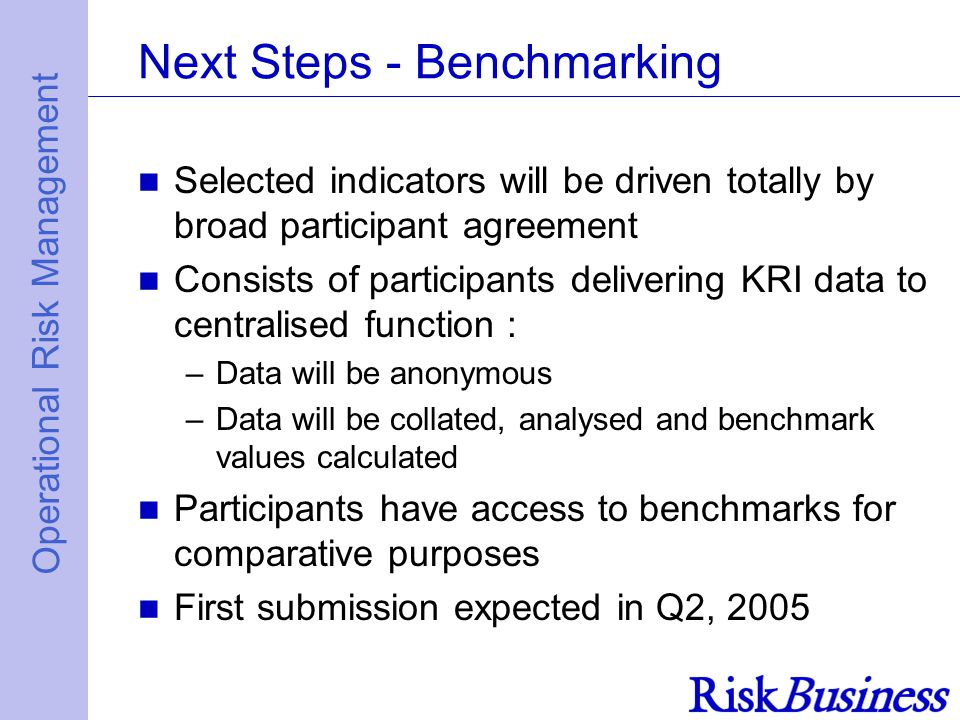 Operational Risk Management Next Steps - Benchmarking Selected indicators will be driven totally by broad participant agreement Consists of participants delivering KRI data to centralised function : –Data will be anonymous –Data will be collated, analysed and benchmark values calculated Participants have access to benchmarks for comparative purposes First submission expected in Q2, 2005