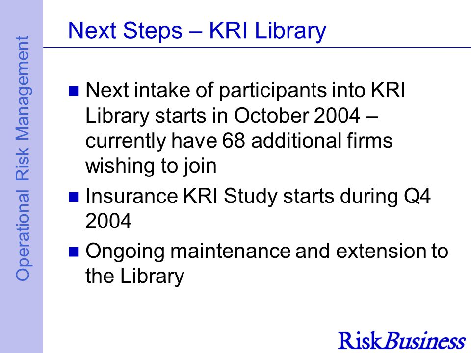 Operational Risk Management Next Steps – KRI Library Next intake of participants into KRI Library starts in October 2004 – currently have 68 additional firms wishing to join Insurance KRI Study starts during Q4 2004 Ongoing maintenance and extension to the Library