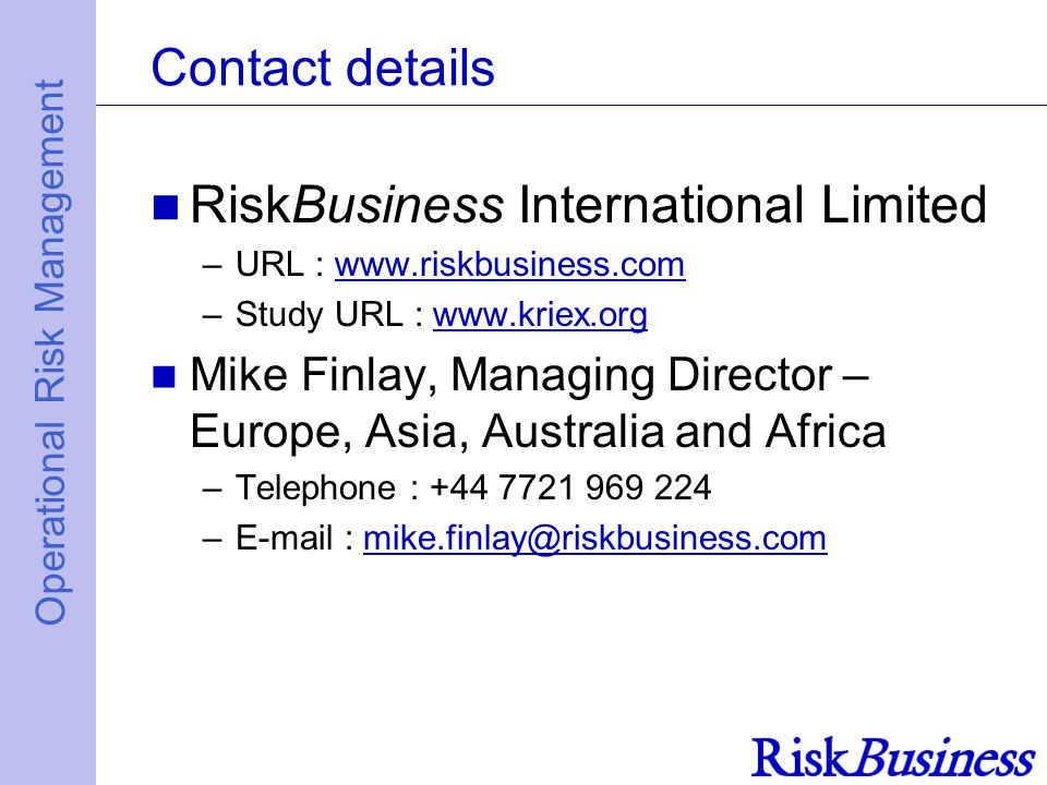 Operational Risk Management Contact details RiskBusiness International Limited –URL : www.riskbusiness.comwww.riskbusiness.com –Study URL : www.kriex.orgwww.kriex.org Mike Finlay, Managing Director – Europe, Asia, Australia and Africa –Telephone : +44 7721 969 224 –E-mail : mike.finlay@riskbusiness.commike.finlay@riskbusiness.com
