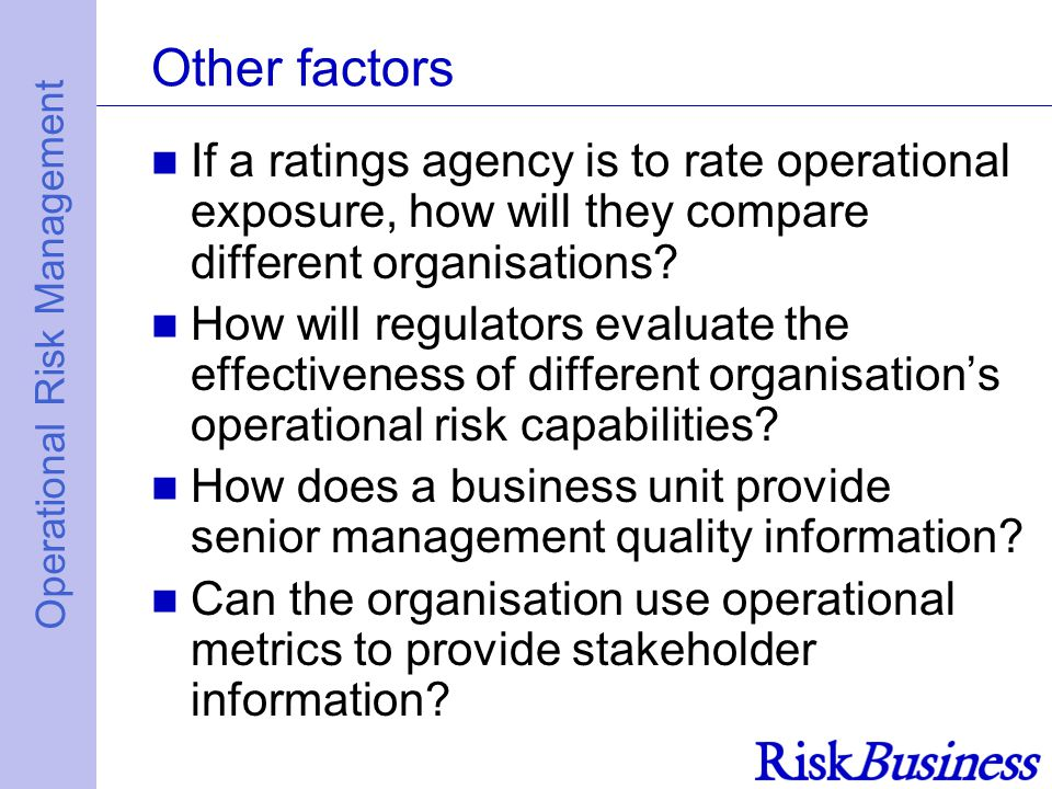 Operational Risk Management Other factors If a ratings agency is to rate operational exposure, how will they compare different organisations.