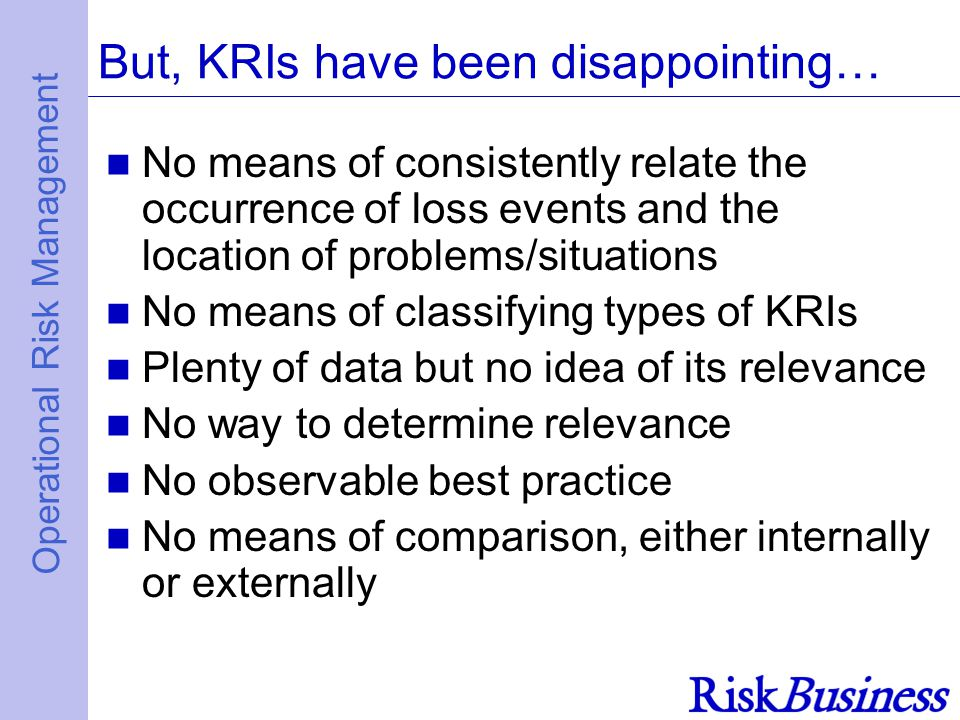 Operational Risk Management But, KRIs have been disappointing… No means of consistently relate the occurrence of loss events and the location of problems/situations No means of classifying types of KRIs Plenty of data but no idea of its relevance No way to determine relevance No observable best practice No means of comparison, either internally or externally