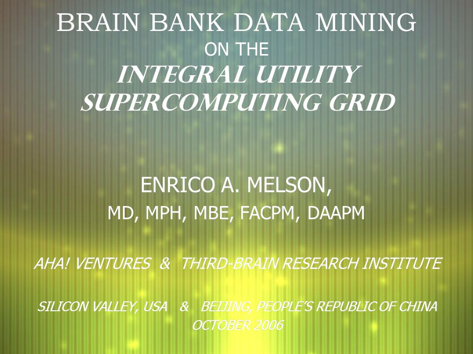 BRAIN BANK DATA MINING ON THE INTEGRAL UTILITY SUPERCOMPUTING GRID ENRICO A. MELSON, MD, MPH, MBE, FACPM, DAAPM AHA! VENTURES & THIRD-BRAIN RESEARCH I