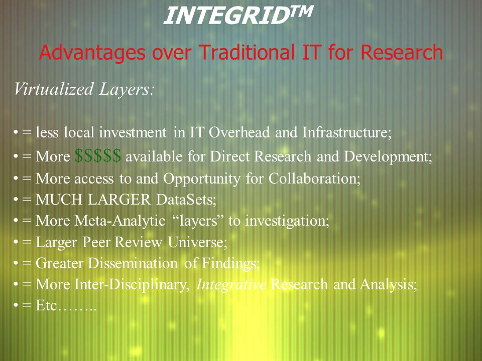 INTEGRID TM Advantages over Traditional IT for Research Virtualized Layers: = less local investment in IT Overhead and Infrastructure; = More $$$$$ av
