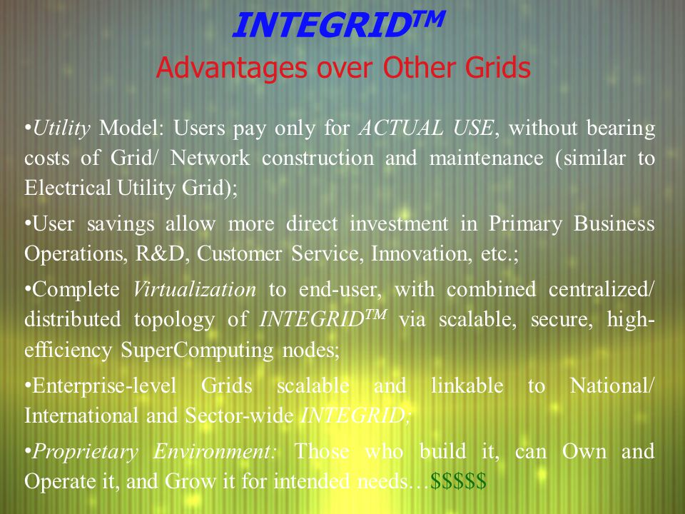 INTEGRID TM Advantages over Other Grids Utility Model: Users pay only for ACTUAL USE, without bearing costs of Grid/ Network construction and maintena