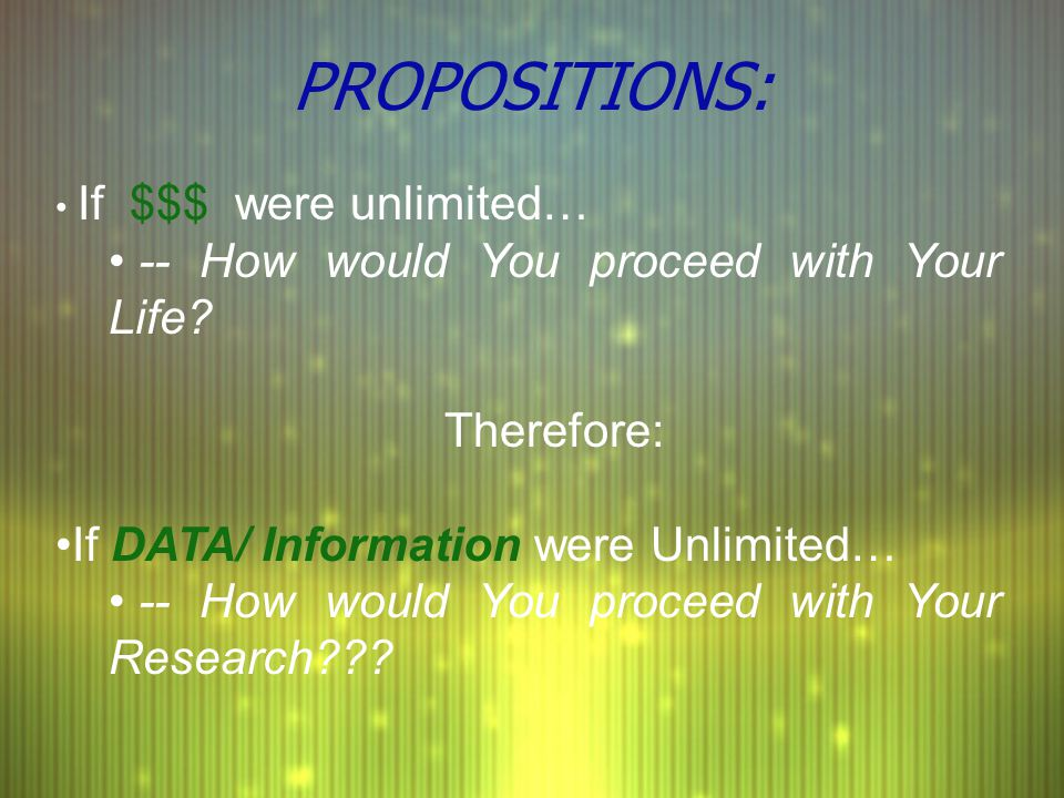PROPOSITIONS: If $$$ were unlimited… -- How would You proceed with Your Life? Therefore: If DATA/ Information were Unlimited… -- How would You proceed