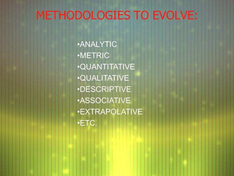 METHODOLOGIES TO EVOLVE: ANALYTIC METRIC QUANTITATIVE QUALITATIVE DESCRIPTIVE ASSOCIATIVE EXTRAPOLATIVE ETC.