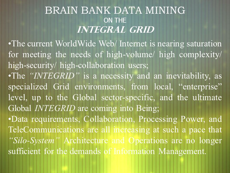 BRAIN BANK DATA MINING ON THE INTEGRAL GRID The current WorldWide Web/ Internet is nearing saturation for meeting the needs of high-volume/ high compl