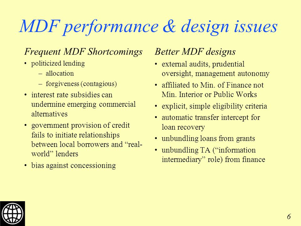 6 MDF performance & design issues Frequent MDF Shortcomings politicized lending –allocation –forgiveness (contagious) interest rate subsidies can undermine emerging commercial alternatives government provision of credit fails to initiate relationships between local borrowers and real- world lenders bias against concessioning Better MDF designs external audits, prudential oversight, management autonomy affiliated to Min.