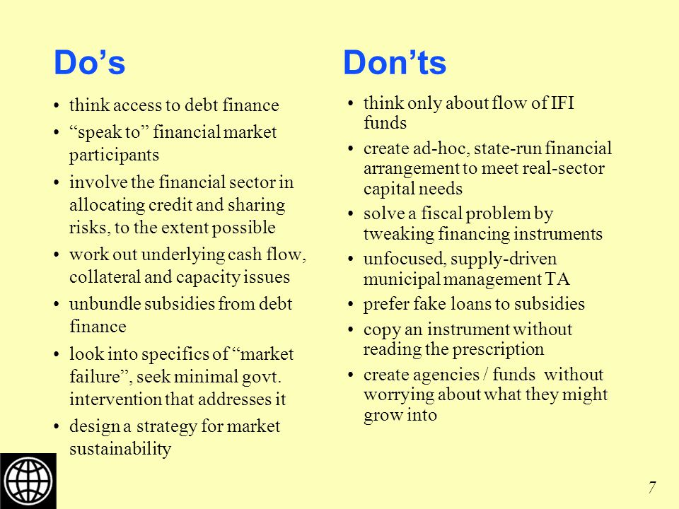 7 Dos Donts think access to debt finance speak to financial market participants involve the financial sector in allocating credit and sharing risks, to the extent possible work out underlying cash flow, collateral and capacity issues unbundle subsidies from debt finance look into specifics of market failure, seek minimal govt.