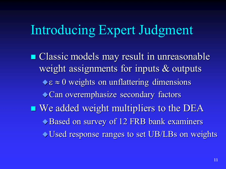 11 Introducing Expert Judgment n Classic models may result in unreasonable weight assignments for inputs & outputs 0 weights on unflattering dimensions 0 weights on unflattering dimensions u Can overemphasize secondary factors n We added weight multipliers to the DEA u Based on survey of 12 FRB bank examiners u Used response ranges to set UB/LBs on weights