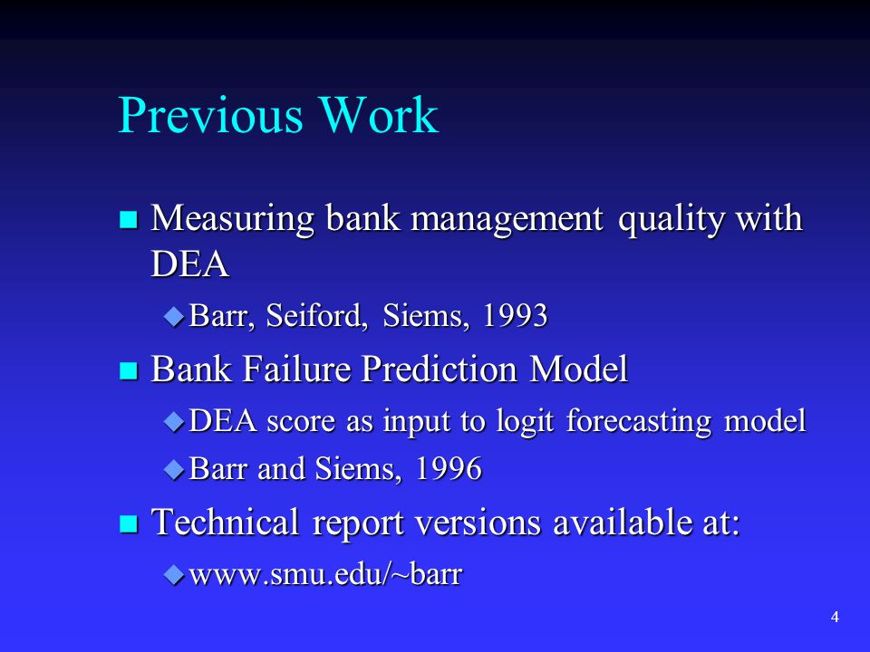 4 Previous Work n Measuring bank management quality with DEA u Barr, Seiford, Siems, 1993 n Bank Failure Prediction Model u DEA score as input to logit forecasting model u Barr and Siems, 1996 n Technical report versions available at: u www.smu.edu/~barr