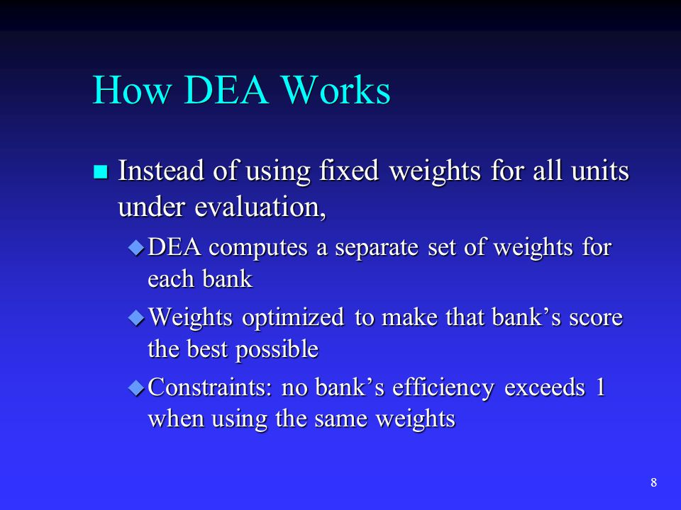 8 How DEA Works n Instead of using fixed weights for all units under evaluation, u DEA computes a separate set of weights for each bank u Weights optimized to make that banks score the best possible u Constraints: no banks efficiency exceeds 1 when using the same weights