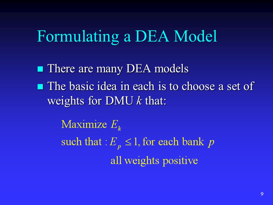 9 Formulating a DEA Model n There are many DEA models n The basic idea in each is to choose a set of weights for DMU k that: