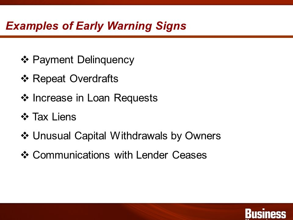 Examples of Early Warning Signs Payment Delinquency Repeat Overdrafts Increase in Loan Requests Tax Liens Unusual Capital Withdrawals by Owners Communications with Lender Ceases