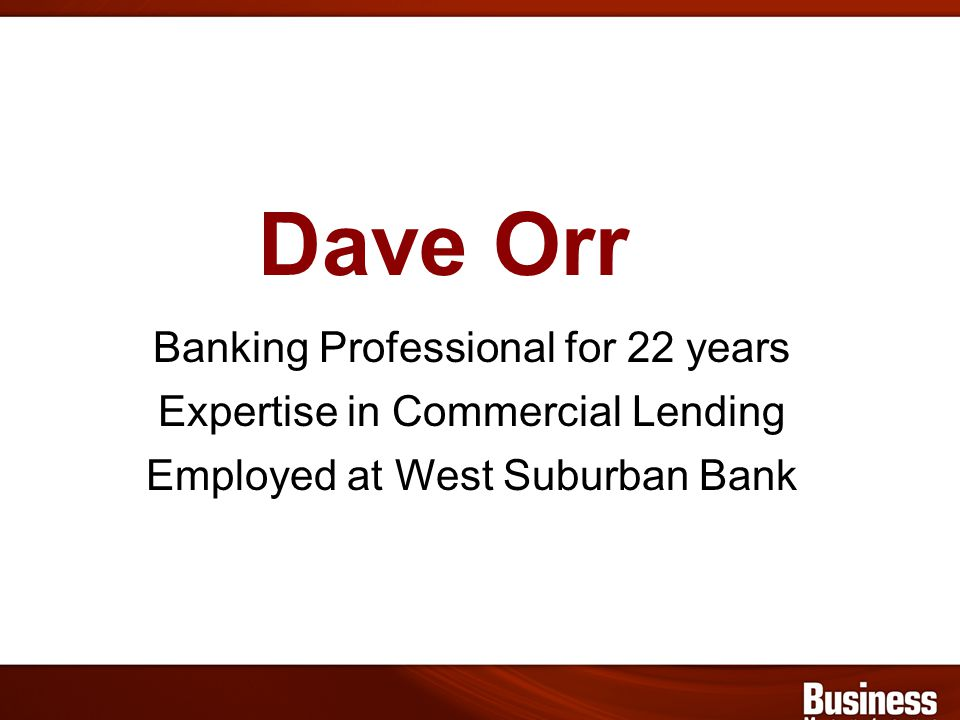 Dave Orr Banking Professional for 22 years Expertise in Commercial Lending Employed at West Suburban Bank