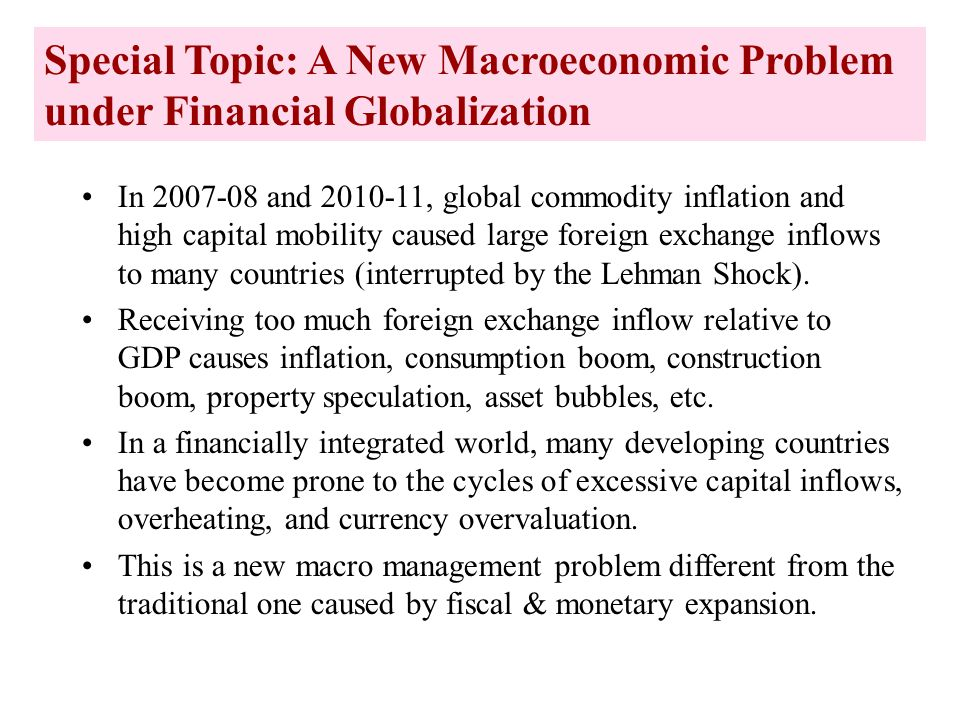 Special Topic: A New Macroeconomic Problem under Financial Globalization In 2007-08 and 2010-11, global commodity inflation and high capital mobility caused large foreign exchange inflows to many countries (interrupted by the Lehman Shock).