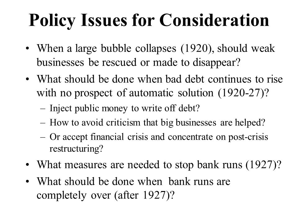 Policy Issues for Consideration When a large bubble collapses (1920), should weak businesses be rescued or made to disappear.