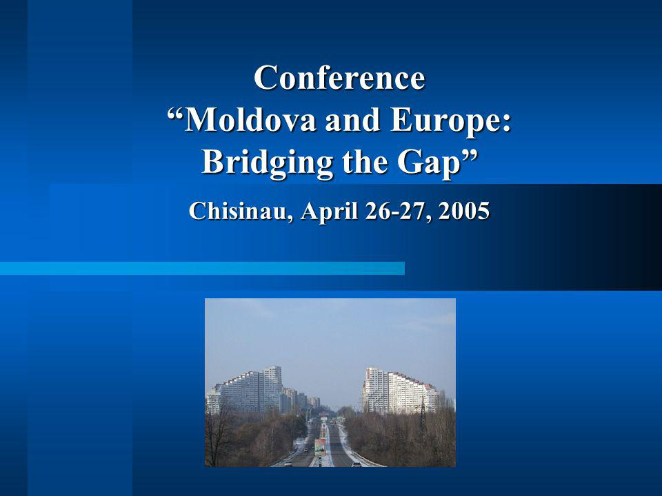 Conference Moldova and Europe: Bridging the Gap Chisinau, April 26-27, 2005