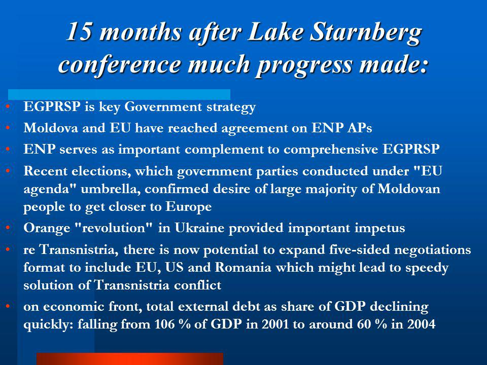 15 months after Lake Starnberg conference much progress made: EGPRSP is key Government strategy Moldova and EU have reached agreement on ENP APs ENP serves as important complement to comprehensive EGPRSP Recent elections, which government parties conducted under EU agenda umbrella, confirmed desire of large majority of Moldovan people to get closer to Europe Orange revolution in Ukraine provided important impetus re Transnistria, there is now potential to expand five-sided negotiations format to include EU, US and Romania which might lead to speedy solution of Transnistria conflict on economic front, total external debt as share of GDP declining quickly: falling from 106 % of GDP in 2001 to around 60 % in 2004