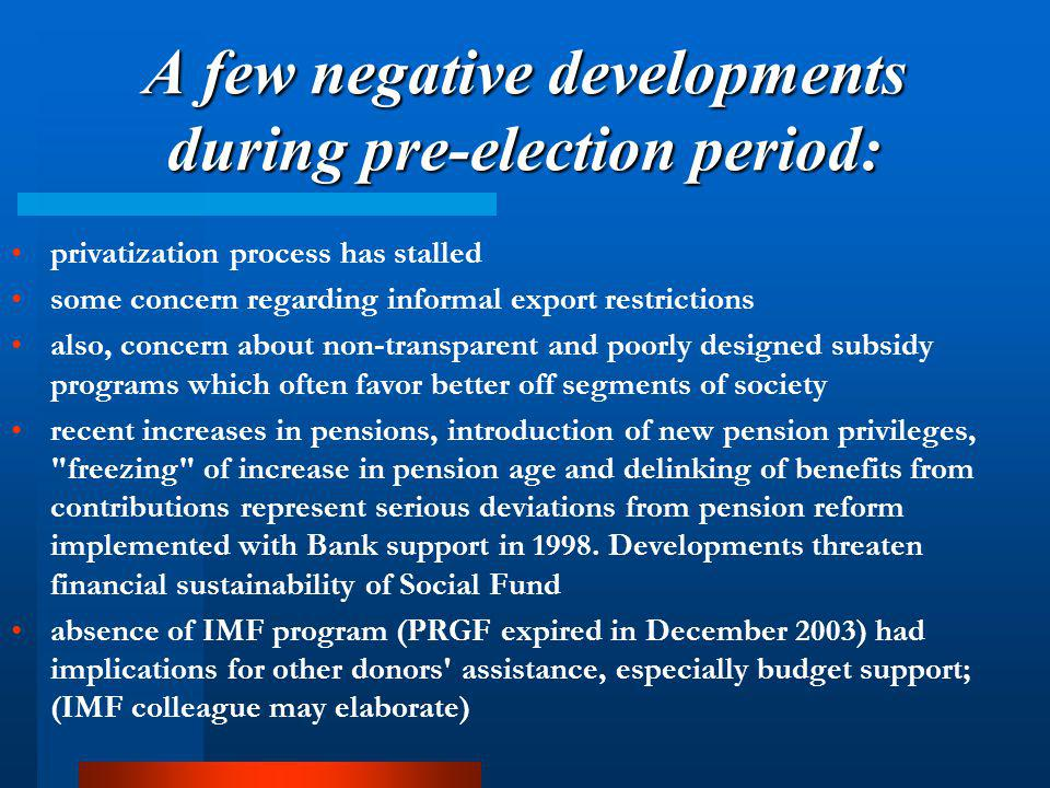 A few negative developments during pre-election period: privatization process has stalled some concern regarding informal export restrictions also, concern about non-transparent and poorly designed subsidy programs which often favor better off segments of society recent increases in pensions, introduction of new pension privileges, freezing of increase in pension age and delinking of benefits from contributions represent serious deviations from pension reform implemented with Bank support in 1998.