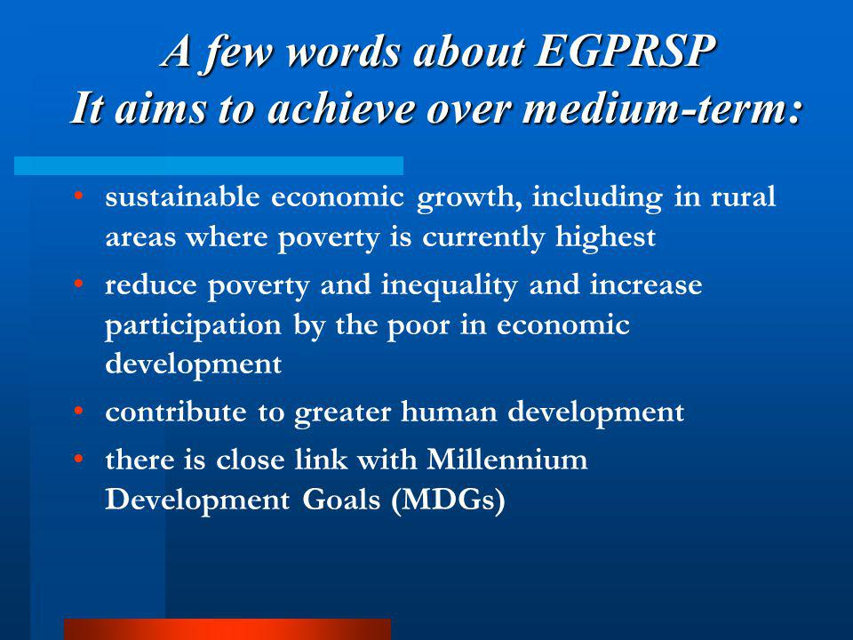 A few words about EGPRSP It aims to achieve over medium-term: sustainable economic growth, including in rural areas where poverty is currently highest reduce poverty and inequality and increase participation by the poor in economic development contribute to greater human development there is close link with Millennium Development Goals (MDGs)