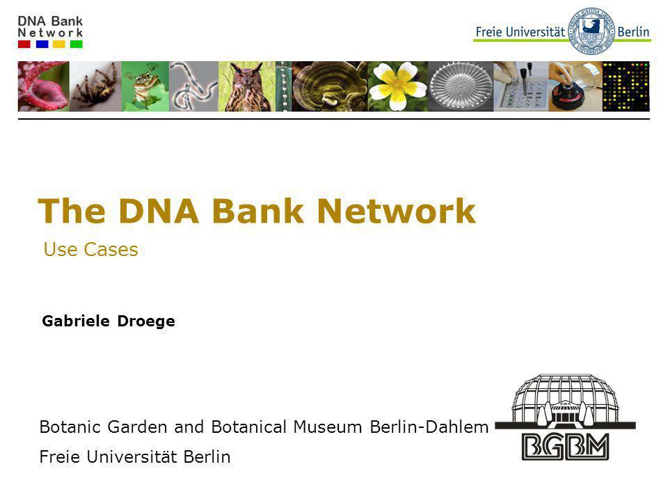 The DNA Bank Network Use Cases Gabriele Droege Botanic Garden and Botanical Museum Berlin-Dahlem Freie Universität Berlin