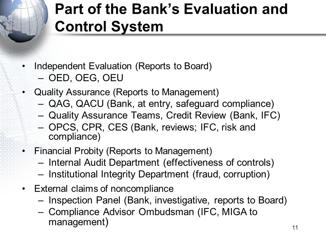 11 Part of the Banks Evaluation and Control System Independent Evaluation (Reports to Board) –OED, OEG, OEU Quality Assurance (Reports to Management) –QAG, QACU (Bank, at entry, safeguard compliance) –Quality Assurance Teams, Credit Review (Bank, IFC) –OPCS, CPR, CES (Bank, reviews; IFC, risk and compliance) Financial Probity (Reports to Management) –Internal Audit Department (effectiveness of controls) –Institutional Integrity Department (fraud, corruption) External claims of noncompliance –Inspection Panel (Bank, investigative, reports to Board) –Compliance Advisor Ombudsman (IFC, MIGA to management )