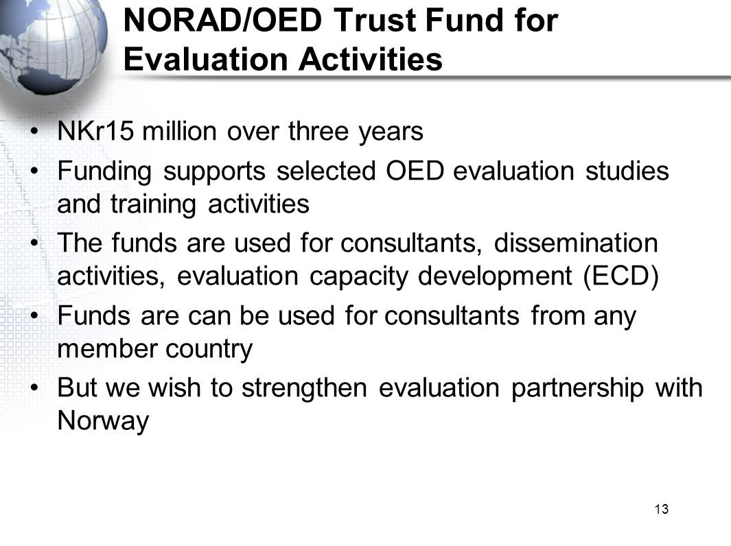 13 NORAD/OED Trust Fund for Evaluation Activities NKr15 million over three years Funding supports selected OED evaluation studies and training activities The funds are used for consultants, dissemination activities, evaluation capacity development (ECD) Funds are can be used for consultants from any member country But we wish to strengthen evaluation partnership with Norway