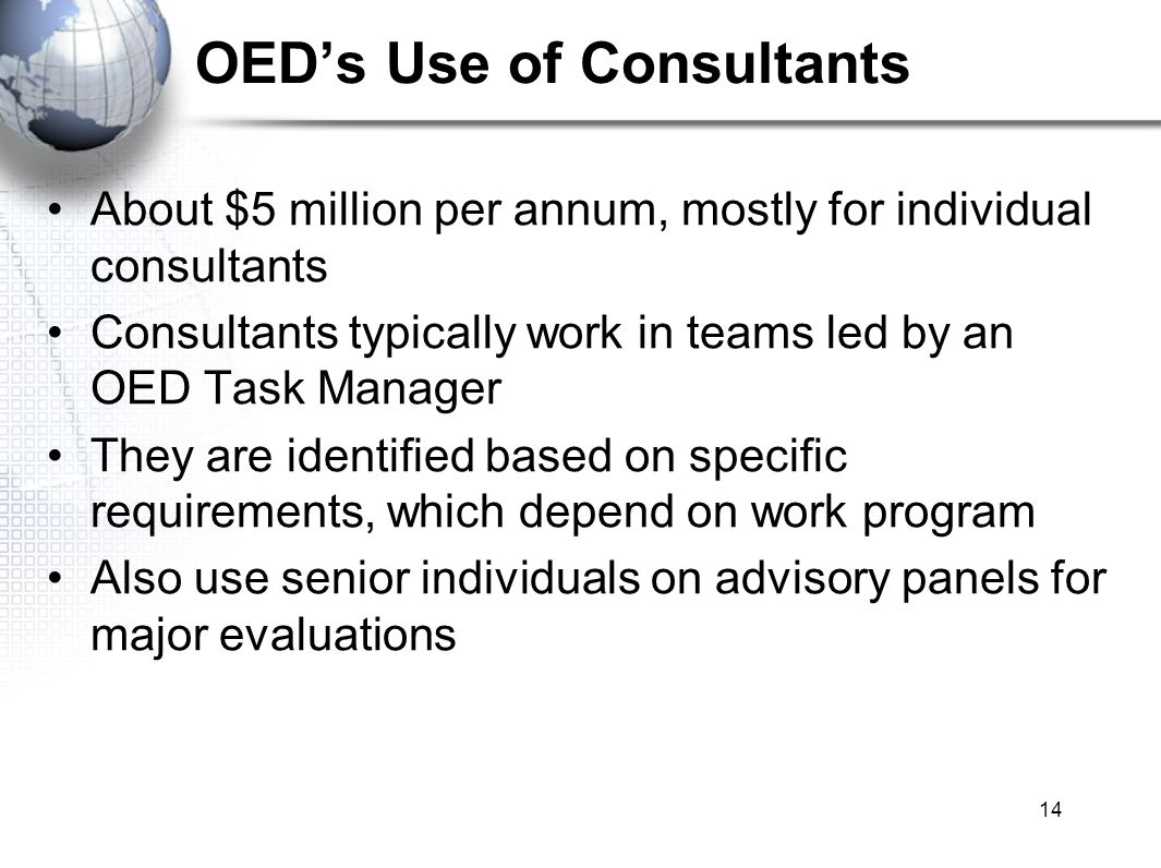 14 OEDs Use of Consultants About $5 million per annum, mostly for individual consultants Consultants typically work in teams led by an OED Task Manager They are identified based on specific requirements, which depend on work program Also use senior individuals on advisory panels for major evaluations