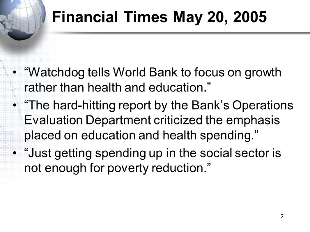 2 Financial Times May 20, 2005 Watchdog tells World Bank to focus on growth rather than health and education.