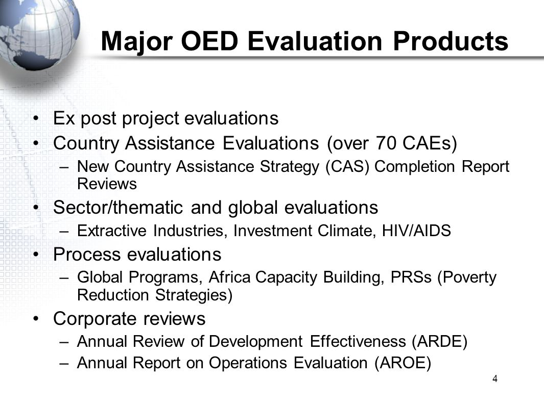 4 Major OED Evaluation Products Ex post project evaluations Country Assistance Evaluations (over 70 CAEs) –New Country Assistance Strategy (CAS) Completion Report Reviews Sector/thematic and global evaluations –Extractive Industries, Investment Climate, HIV/AIDS Process evaluations –Global Programs, Africa Capacity Building, PRSs (Poverty Reduction Strategies) Corporate reviews –Annual Review of Development Effectiveness (ARDE) –Annual Report on Operations Evaluation (AROE)