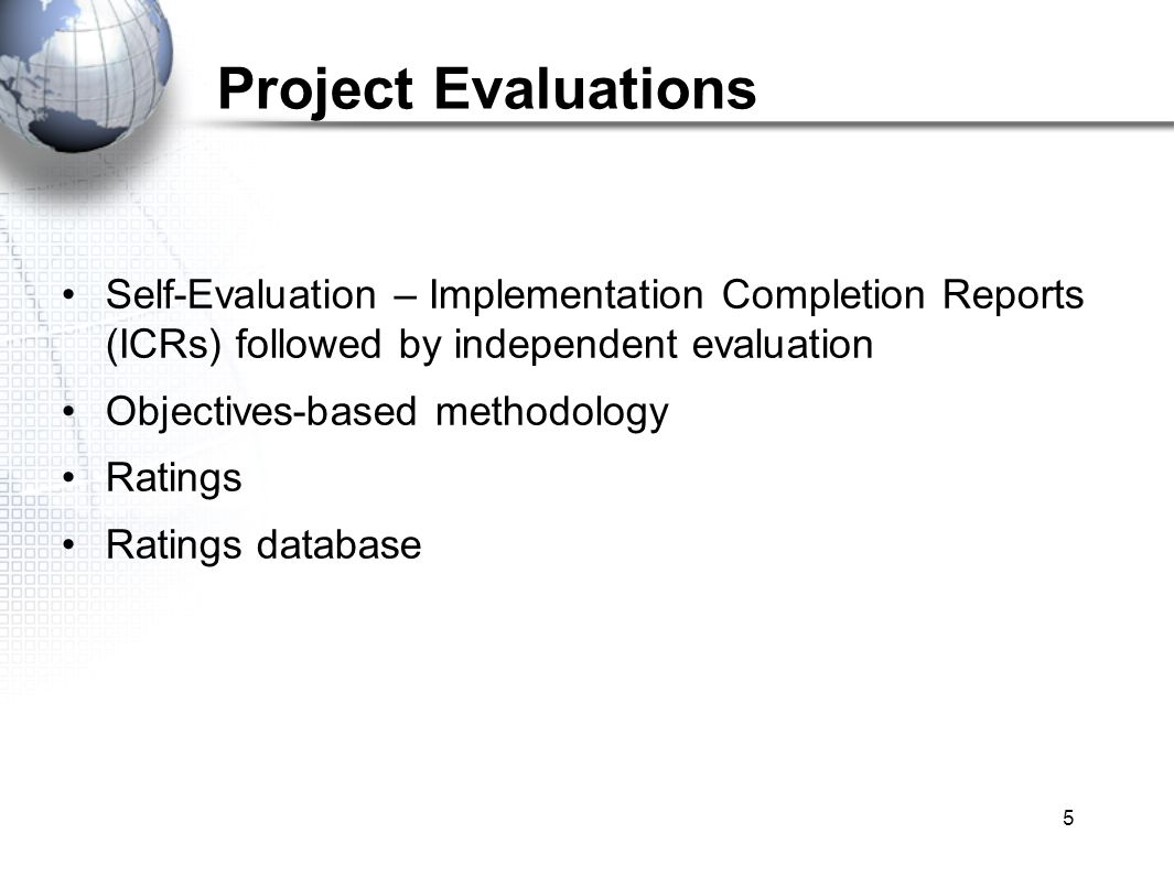 5 Project Evaluations Self-Evaluation – Implementation Completion Reports (ICRs) followed by independent evaluation Objectives-based methodology Ratings Ratings database