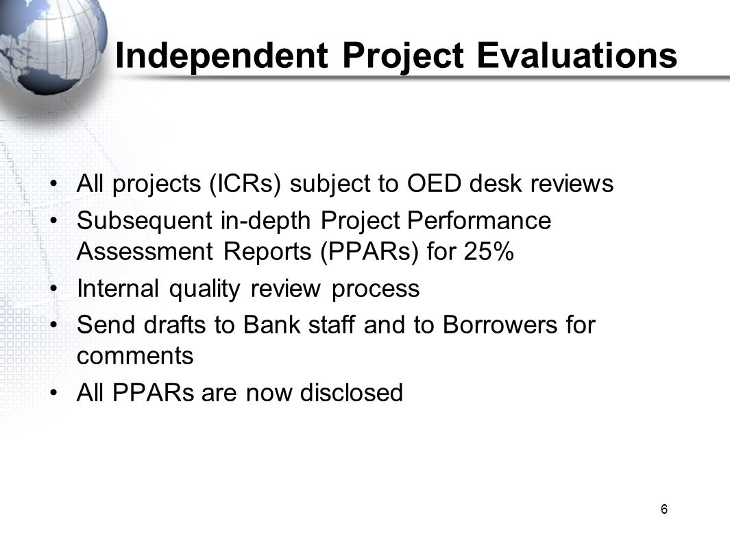 6 Independent Project Evaluations All projects (ICRs) subject to OED desk reviews Subsequent in-depth Project Performance Assessment Reports (PPARs) for 25% Internal quality review process Send drafts to Bank staff and to Borrowers for comments All PPARs are now disclosed