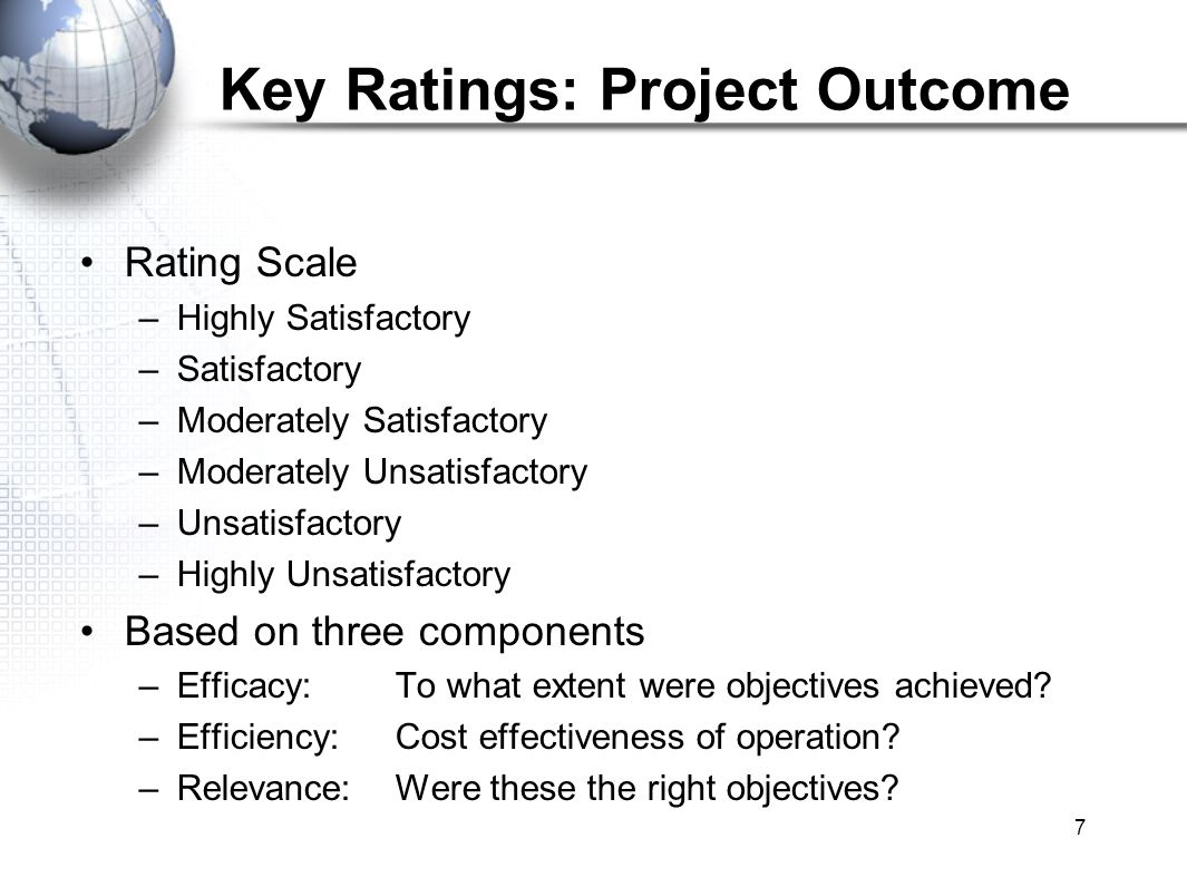 7 Key Ratings: Project Outcome Rating Scale –Highly Satisfactory –Satisfactory –Moderately Satisfactory –Moderately Unsatisfactory –Unsatisfactory –Highly Unsatisfactory Based on three components –Efficacy:To what extent were objectives achieved.