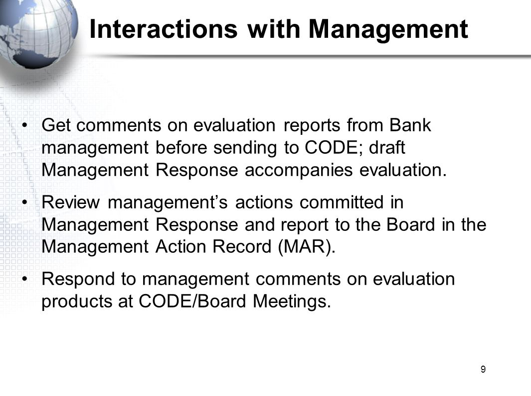 9 Interactions with Management Get comments on evaluation reports from Bank management before sending to CODE; draft Management Response accompanies evaluation.