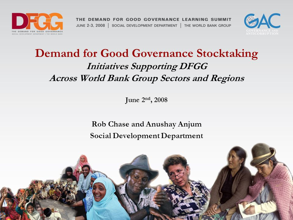 Demand for Good Governance Stocktaking Initiatives Supporting DFGG Across World Bank Group Sectors and Regions June 2 nd, 2008 Rob Chase and Anushay Anjum Social Development Department