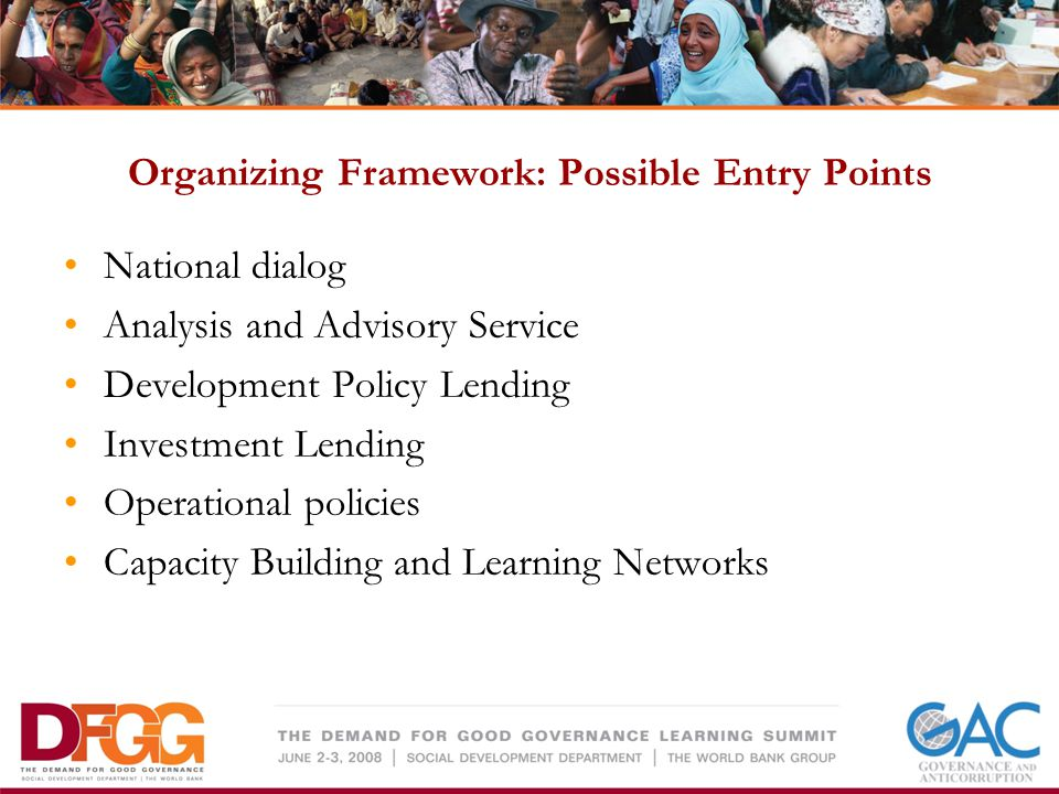 Organizing Framework: Possible Entry Points National dialog Analysis and Advisory Service Development Policy Lending Investment Lending Operational policies Capacity Building and Learning Networks