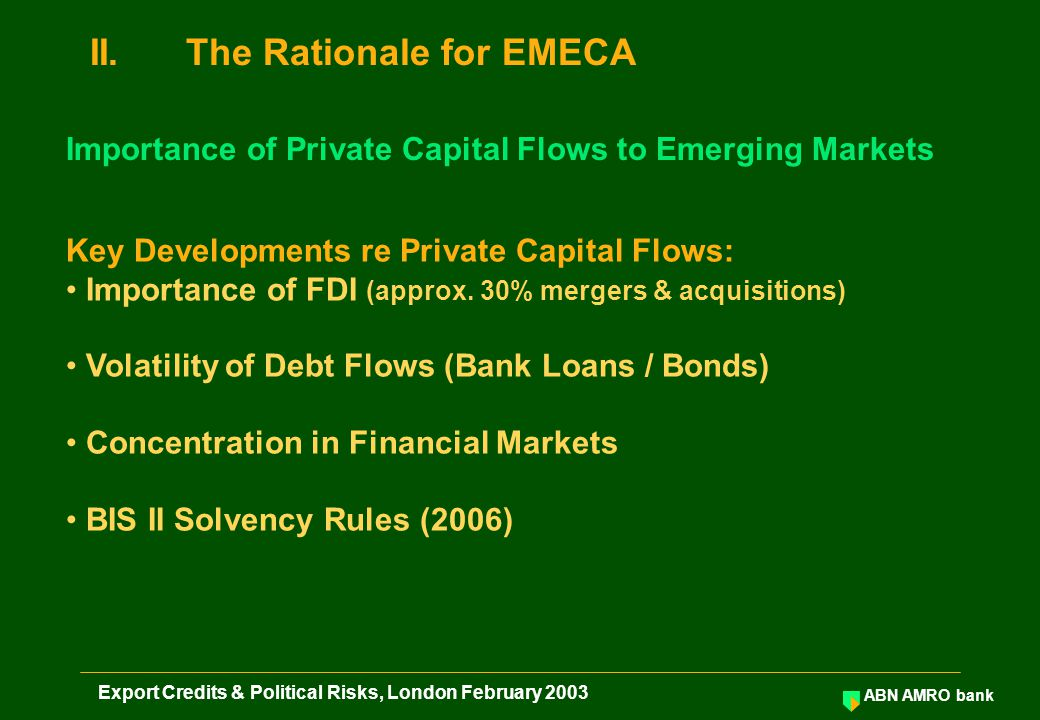 ABN AMRO bank Export Credits & Political Risks, London February 2003 II.The Rationale for EMECA Key Developments re Private Capital Flows: Importance