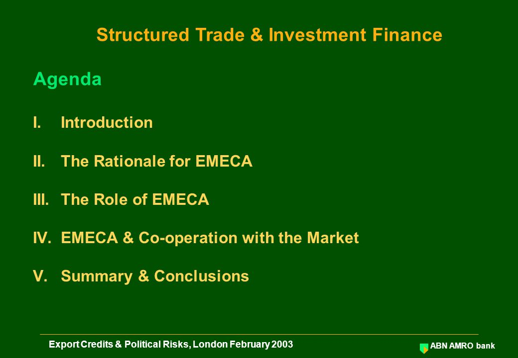 ABN AMRO bank Export Credits & Political Risks, London February 2003 I.Introduction II.The Rationale for EMECA III.The Role of EMECA IV.EMECA & Co-operation with the Market V.Summary & Conclusions Agenda Structured Trade & Investment Finance