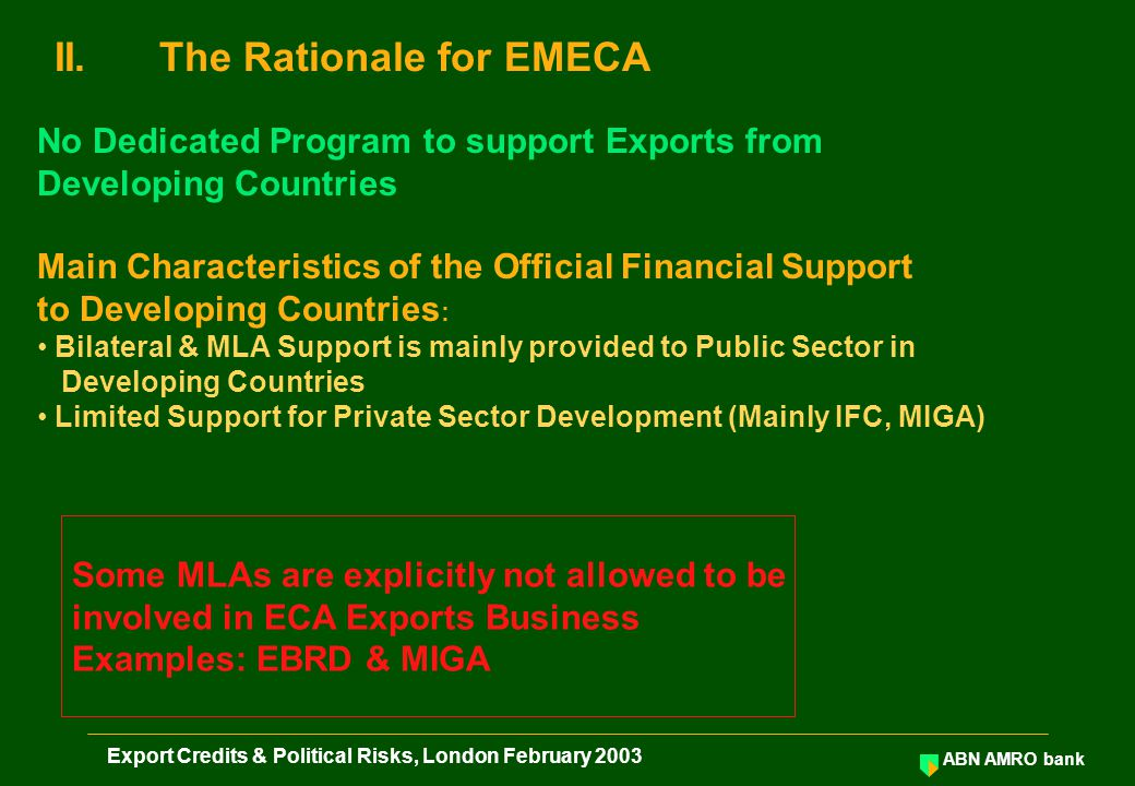 ABN AMRO bank Export Credits & Political Risks, London February 2003 II.The Rationale for EMECA No Dedicated Program to support Exports from Developing Countries Main Characteristics of the Official Financial Support to Developing Countries : Bilateral & MLA Support is mainly provided to Public Sector in Developing Countries Limited Support for Private Sector Development (Mainly IFC, MIGA) Some MLAs are explicitly not allowed to be involved in ECA Exports Business Examples: EBRD & MIGA